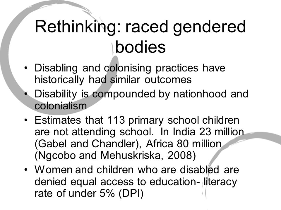 Rethinking: raced gendered bodies Disabling and colonising practices have historically had similar outcomes Disability is compounded by nationhood and