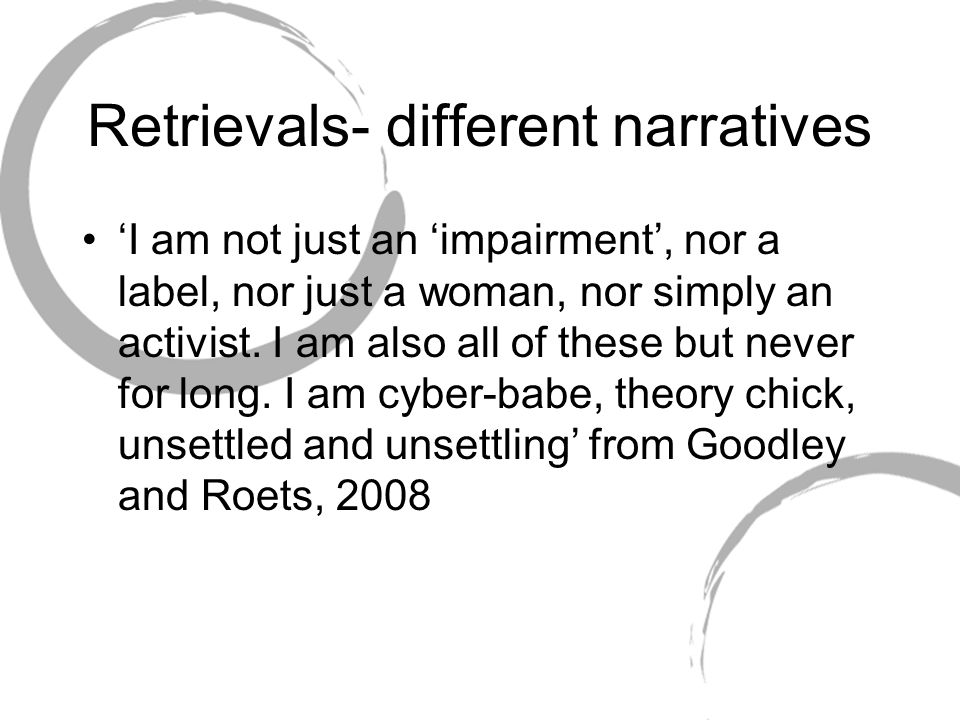 Retrievals- different narratives 'I am not just an 'impairment', nor a label, nor just a woman, nor simply an activist. I am also all of these but nev