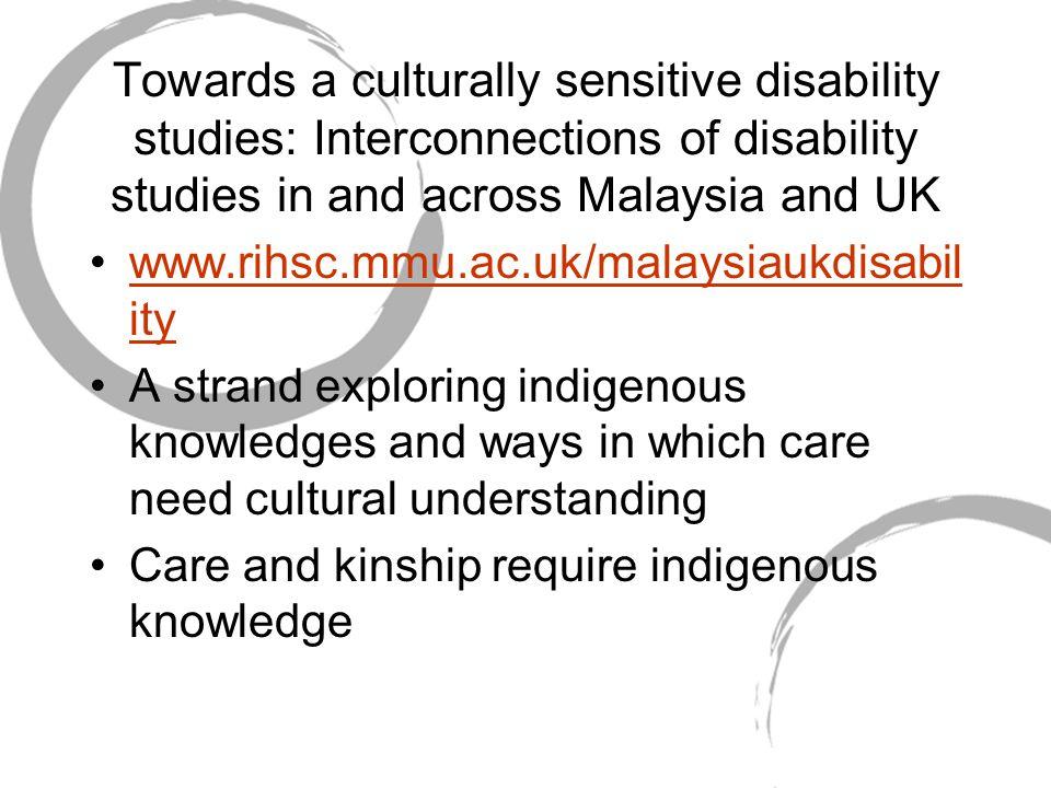 Towards a culturally sensitive disability studies: Interconnections of disability studies in and across Malaysia and UK www.rihsc.mmu.ac.uk/malaysiauk