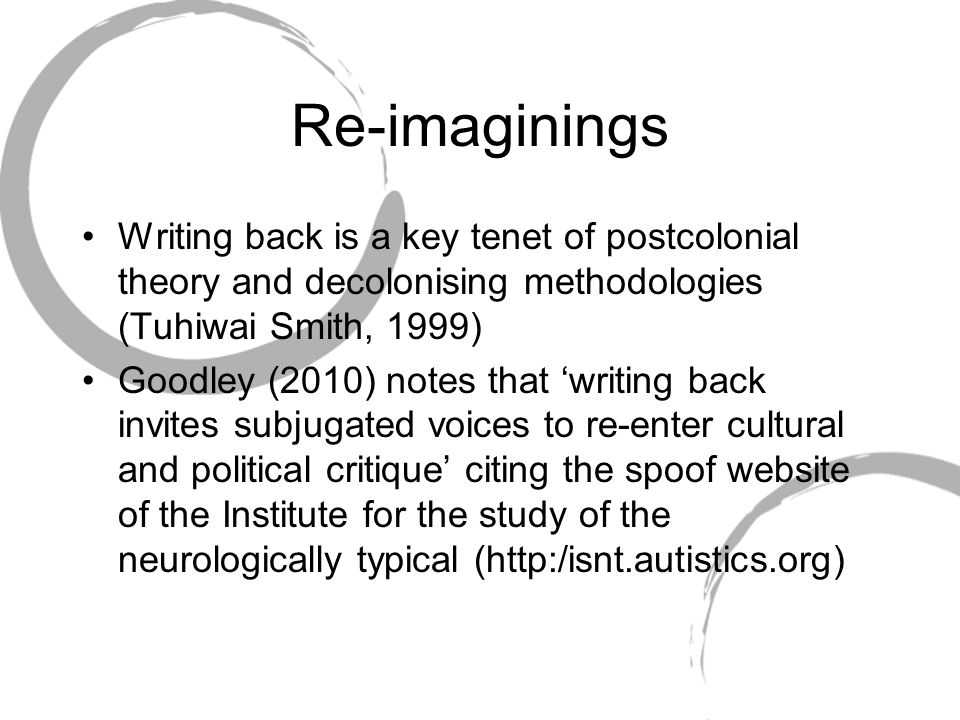 Re-imaginings Writing back is a key tenet of postcolonial theory and decolonising methodologies (Tuhiwai Smith, 1999) Goodley (2010) notes that 'writing back invites subjugated voices to re-enter cultural and political critique' citing the spoof website of the Institute for the study of the neurologically typical (http:/isnt.autistics.org)
