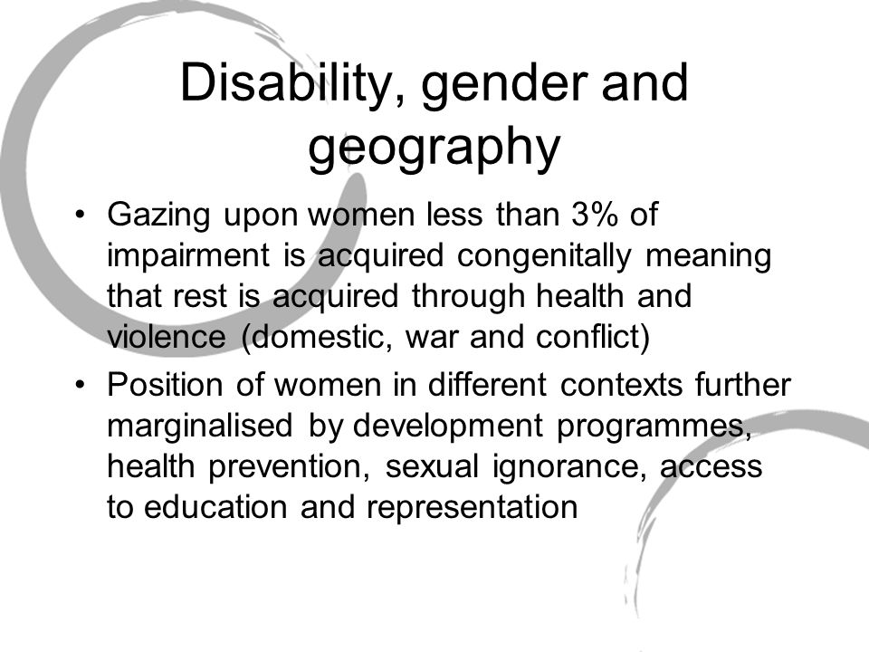 Disability, gender and geography Gazing upon women less than 3% of impairment is acquired congenitally meaning that rest is acquired through health an