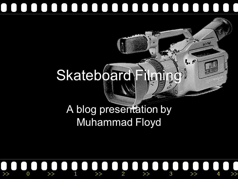 >>0 >>1 >> 2 >> 3 >> 4 >> Skateboard Filming A blog presentation by Muhammad Floyd
