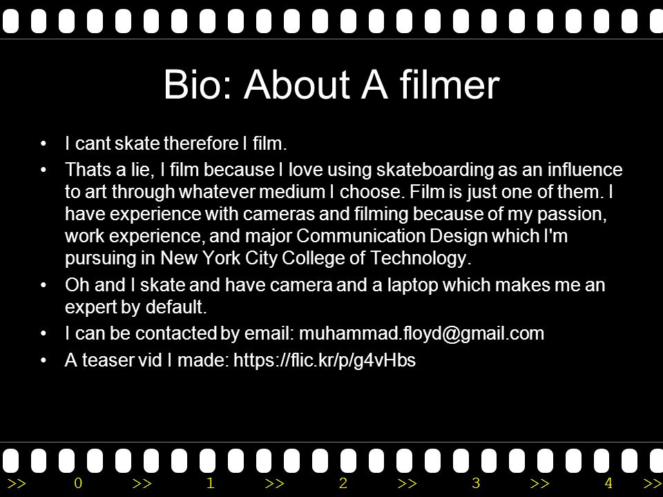 >>0 >>1 >> 2 >> 3 >> 4 >> Bio: About A filmer I cant skate therefore I film.