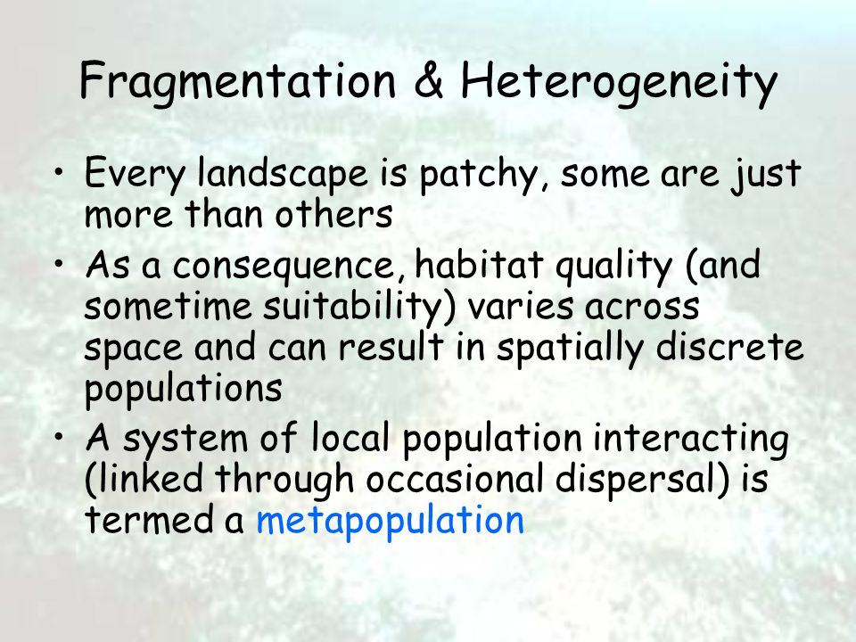 Fragmentation & Heterogeneity Every landscape is patchy, some are just more than others As a consequence, habitat quality (and sometime suitability) varies across space and can result in spatially discrete populations A system of local population interacting (linked through occasional dispersal) is termed a metapopulation