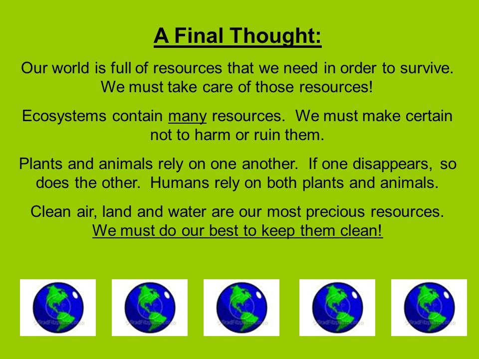 A Final Thought: Our world is full of resources that we need in order to survive.