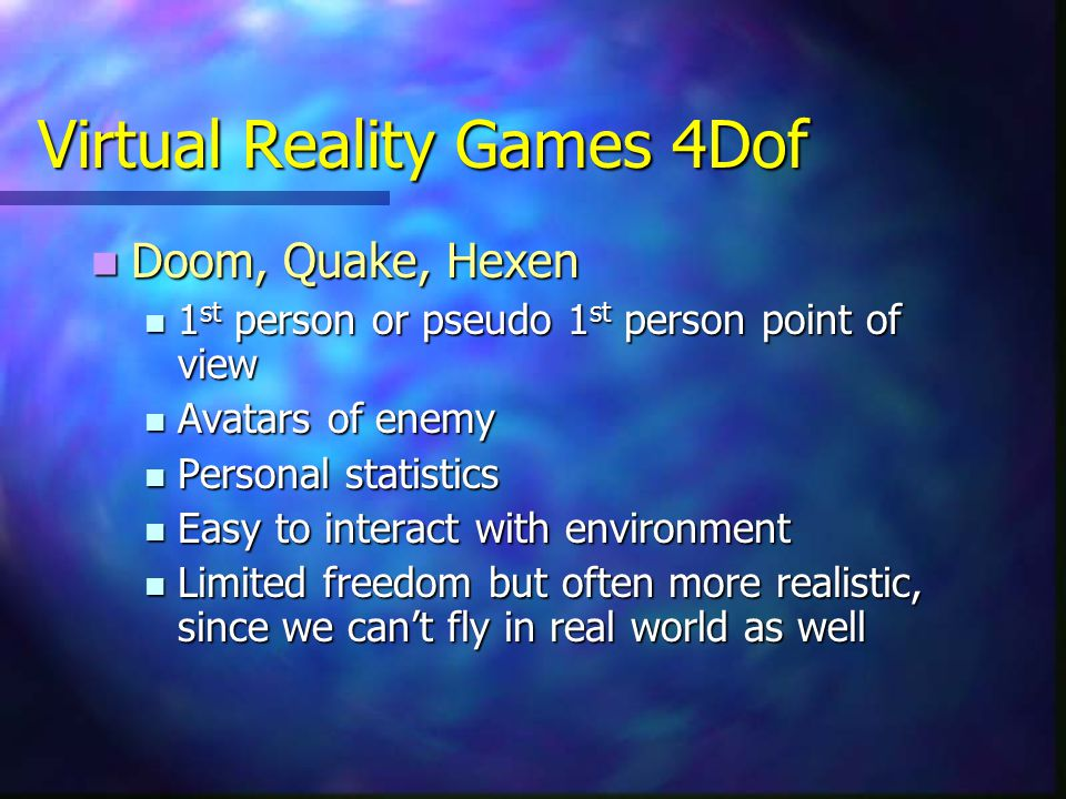 Virtual Reality Games 4Dof Doom, Quake, Hexen Doom, Quake, Hexen 1 st person or pseudo 1 st person point of view 1 st person or pseudo 1 st person point of view Avatars of enemy Avatars of enemy Personal statistics Personal statistics Easy to interact with environment Easy to interact with environment Limited freedom but often more realistic, since we can't fly in real world as well Limited freedom but often more realistic, since we can't fly in real world as well