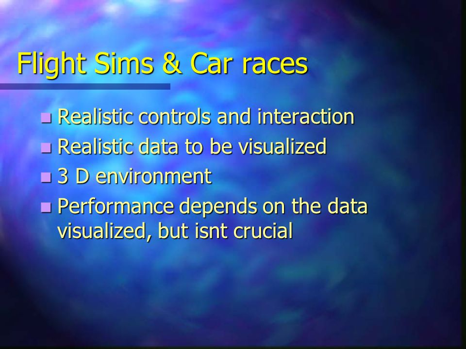 Flight Sims & Car races Realistic controls and interaction Realistic controls and interaction Realistic data to be visualized Realistic data to be visualized 3 D environment 3 D environment Performance depends on the data visualized, but isnt crucial Performance depends on the data visualized, but isnt crucial
