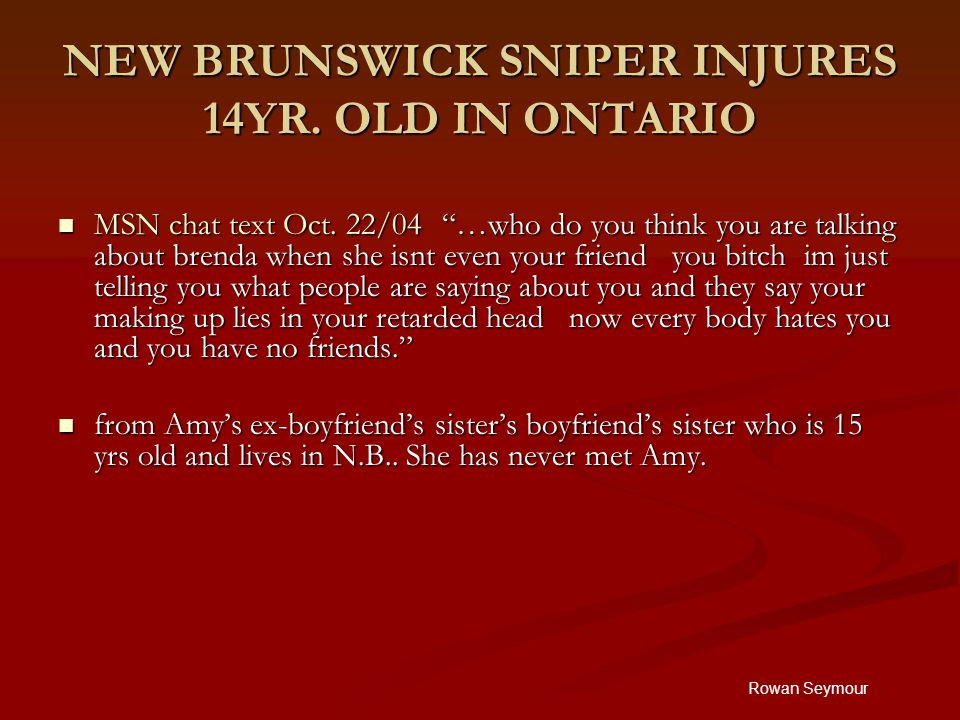 """Rowan Seymour NEW BRUNSWICK SNIPER INJURES 14YR. OLD IN ONTARIO MSN chat text Oct. 22/04 """"…who do you think you are talking about brenda when she isnt"""