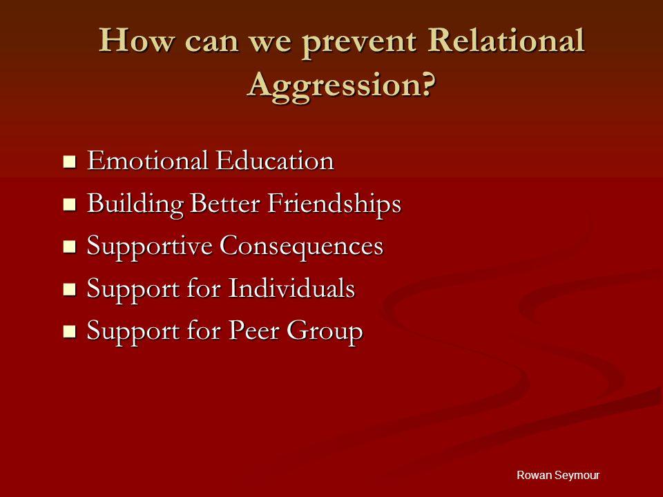 Rowan Seymour How can we prevent Relational Aggression? Emotional Education Emotional Education Building Better Friendships Building Better Friendship