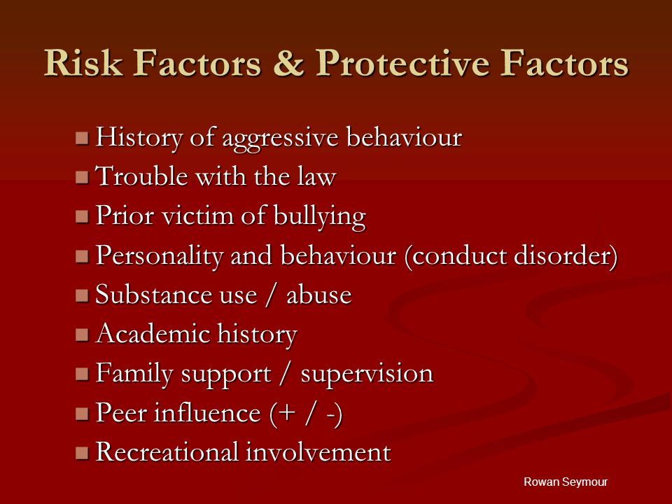Rowan Seymour Risk Factors & Protective Factors History of aggressive behaviour History of aggressive behaviour Trouble with the law Trouble with the law Prior victim of bullying Prior victim of bullying Personality and behaviour (conduct disorder) Personality and behaviour (conduct disorder) Substance use / abuse Substance use / abuse Academic history Academic history Family support / supervision Family support / supervision Peer influence (+ / -) Peer influence (+ / -) Recreational involvement Recreational involvement