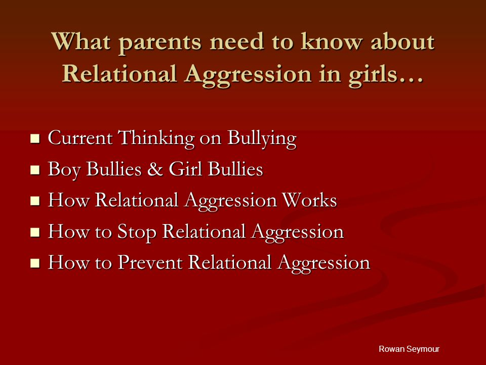 Rowan Seymour What parents need to know about Relational Aggression in girls… Current Thinking on Bullying Current Thinking on Bullying Boy Bullies & Girl Bullies Boy Bullies & Girl Bullies How Relational Aggression Works How Relational Aggression Works How to Stop Relational Aggression How to Stop Relational Aggression How to Prevent Relational Aggression How to Prevent Relational Aggression