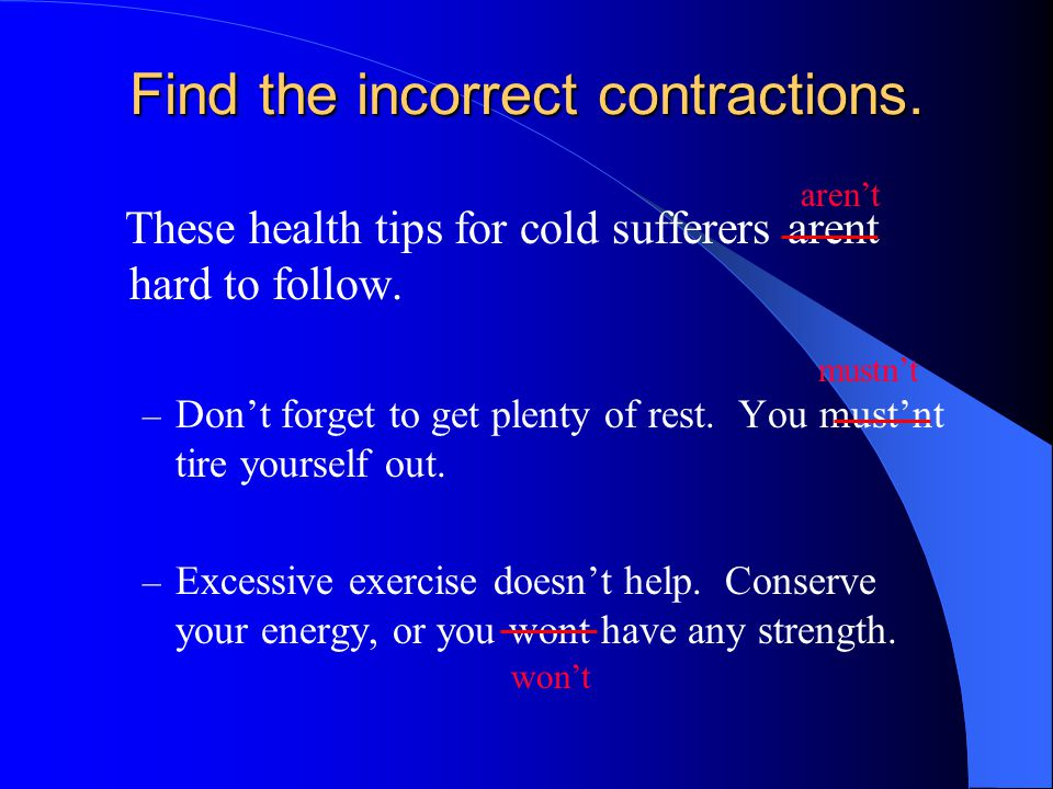 Find the incorrect contractions. These health tips for cold sufferers arent hard to follow. – Don't forget to get plenty of rest. You must'nt tire you