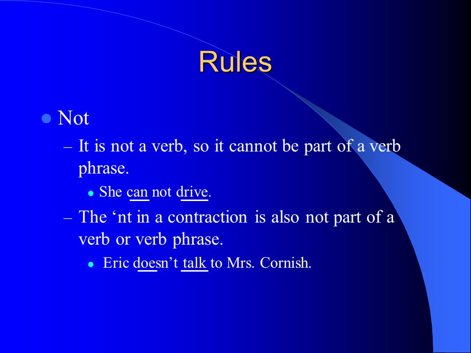 Rules Not – It is not a verb, so it cannot be part of a verb phrase. She can not drive. – The 'nt in a contraction is also not part of a verb or verb
