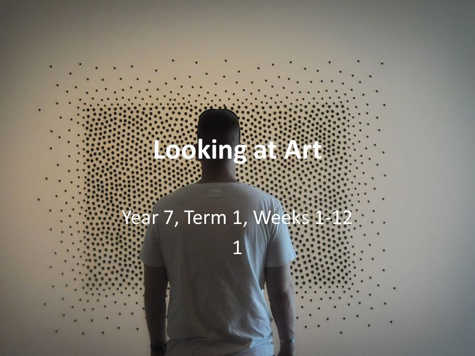 Looking at Art Year 7, Term 1, Weeks 1-12 1