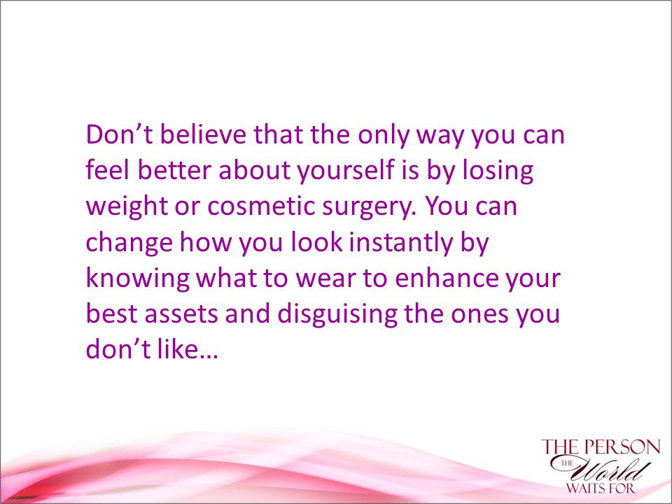 Don't believe that the only way you can feel better about yourself is by losing weight or cosmetic surgery.