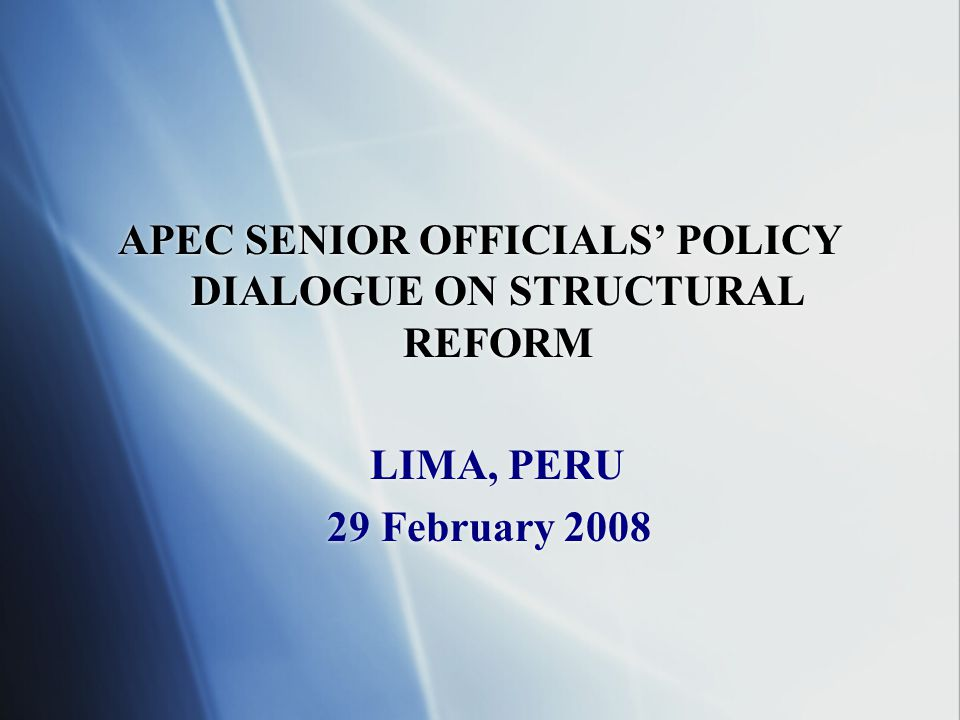 APEC SENIOR OFFICIALS' POLICY DIALOGUE ON STRUCTURAL REFORM LIMA, PERU 29 February 2008 APEC SENIOR OFFICIALS' POLICY DIALOGUE ON STRUCTURAL REFORM LIMA, PERU 29 February 2008