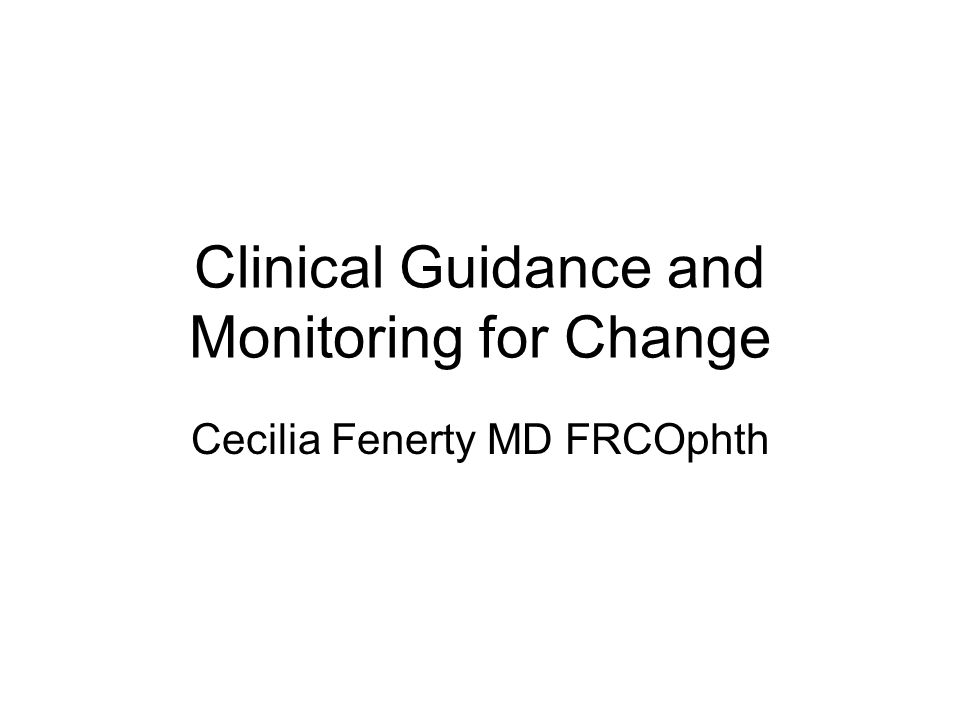 Clinical Guidance and Monitoring for Change Cecilia Fenerty MD FRCOphth