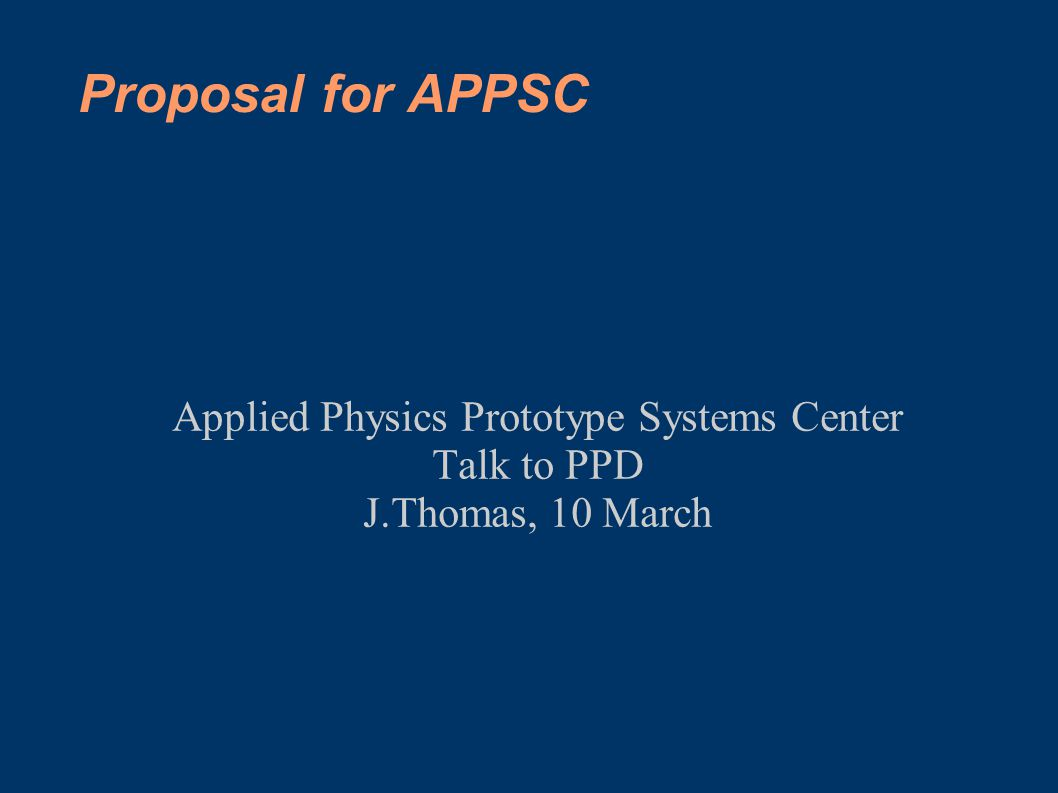 Proposal for APPSC Applied Physics Prototype Systems Center Talk to PPD J.Thomas, 10 March