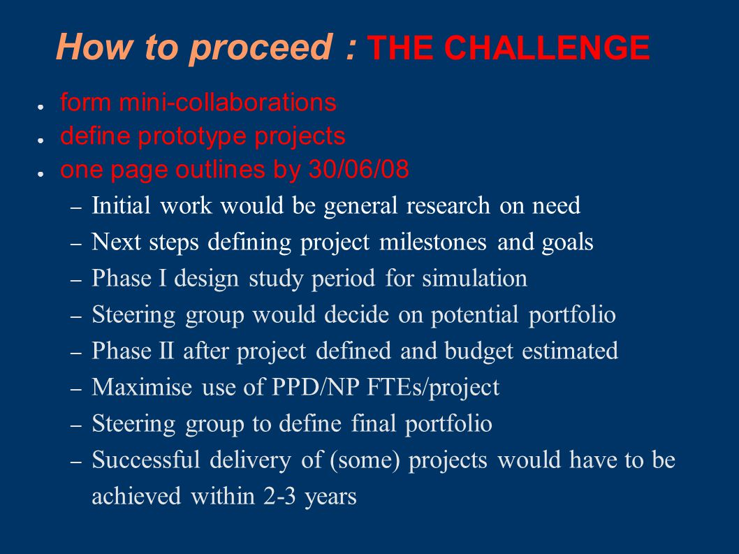 How to proceed : THE CHALLENGE ● form mini-collaborations ● define prototype projects ● one page outlines by 30/06/08 – Initial work would be general