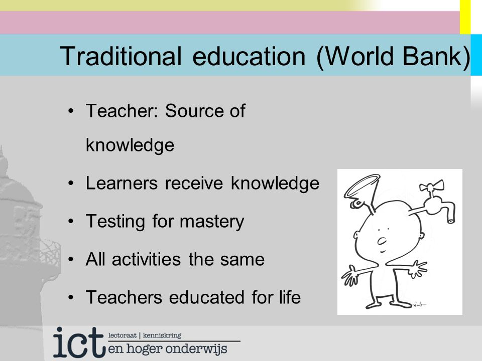 Traditional education (World Bank) Teacher: Source of knowledge Learners receive knowledge Testing for mastery All activities the same Teachers educated for life