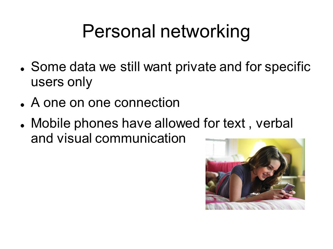 Personal networking Some data we still want private and for specific users only A one on one connection Mobile phones have allowed for text, verbal and visual communication