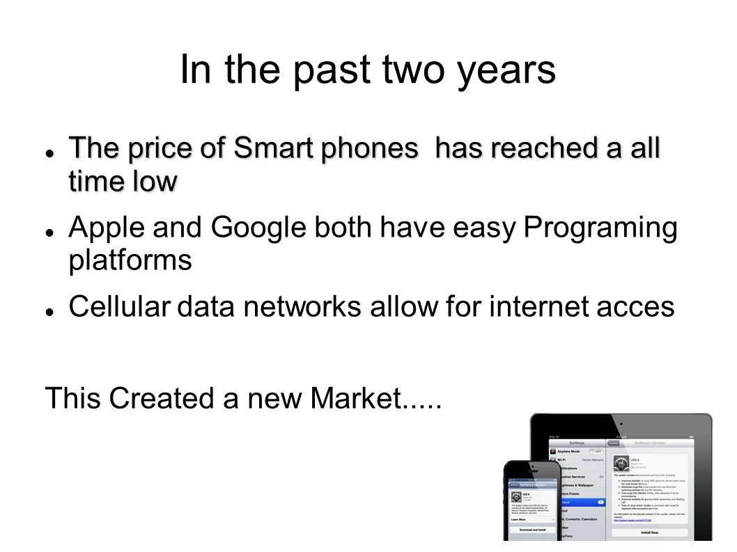 In the past two years The price of Smart phones has reached a all time low The price of Smart phones has reached a all time low Apple and Google both have easy Programing platforms Cellular data networks allow for internet acces This Created a new Market.....