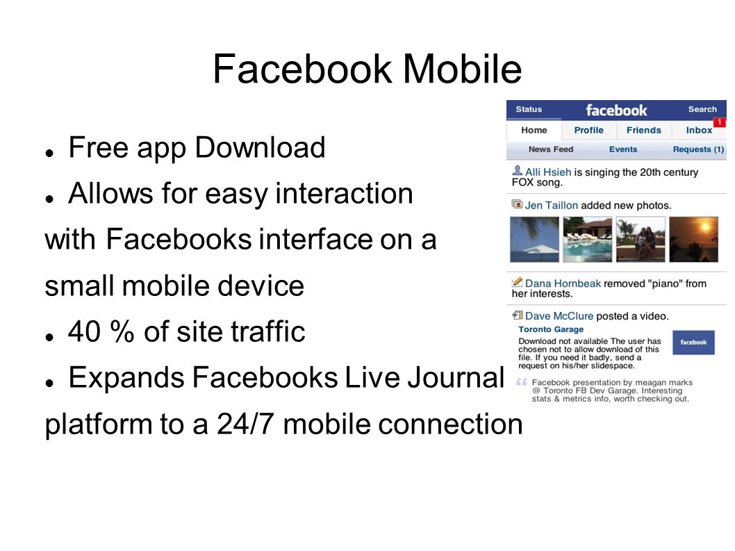 Facebook Mobile Free app Download Allows for easy interaction with Facebooks interface on a small mobile device 40 % of site traffic Expands Facebooks Live Journal platform to a 24/7 mobile connection