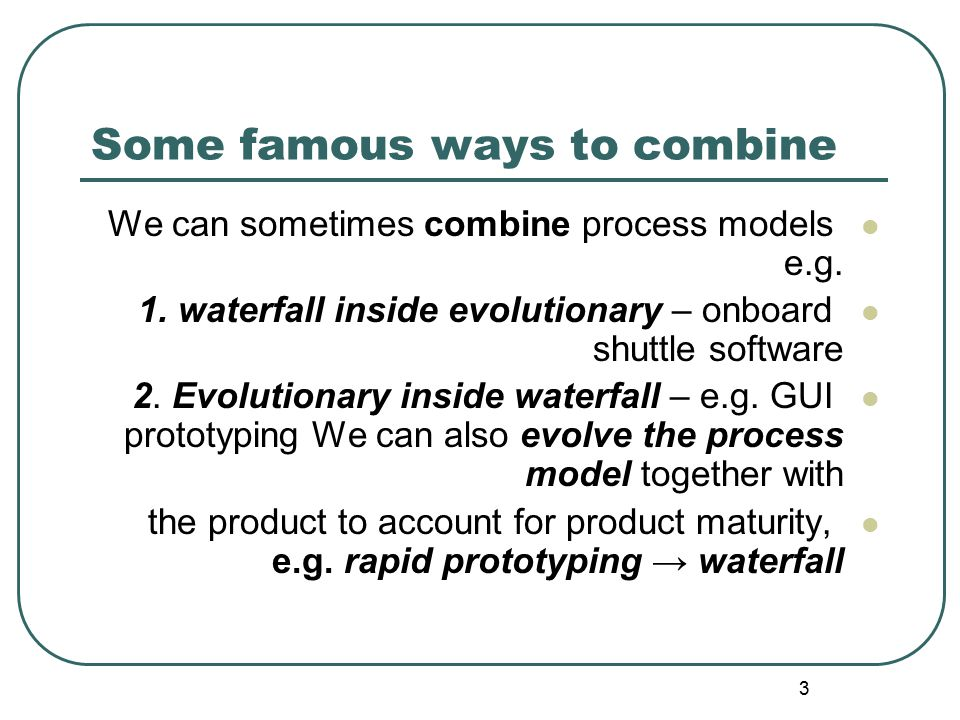 3 Some famous ways to combine We can sometimes combine process models e.g. 1. waterfall inside evolutionary – onboard shuttle software 2. Evolutionary