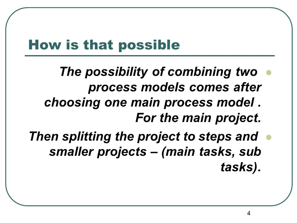 4 How is that possible The possibility of combining two process models comes after choosing one main process model. For the main project. Then splitti