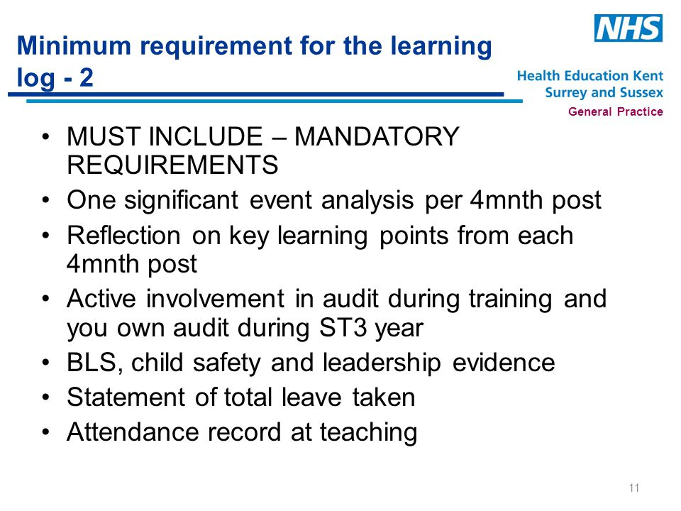 General Practice Minimum requirement for the learning log - 2 MUST INCLUDE – MANDATORY REQUIREMENTS One significant event analysis per 4mnth post Reflection on key learning points from each 4mnth post Active involvement in audit during training and you own audit during ST3 year BLS, child safety and leadership evidence Statement of total leave taken Attendance record at teaching 11