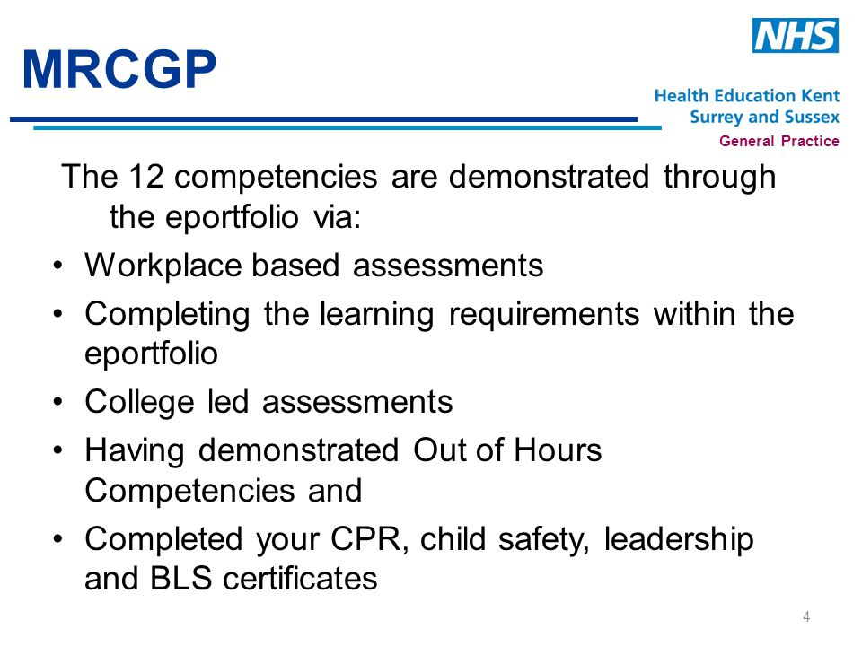 General Practice MRCGP The 12 competencies are demonstrated through the eportfolio via: Workplace based assessments Completing the learning requirements within the eportfolio College led assessments Having demonstrated Out of Hours Competencies and Completed your CPR, child safety, leadership and BLS certificates 4