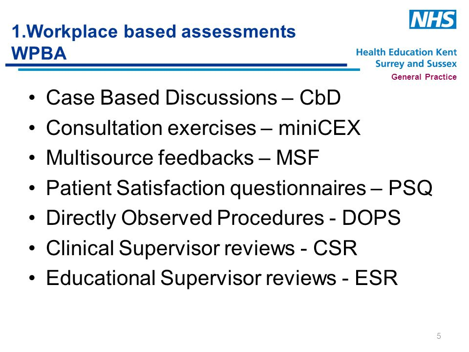 General Practice 1.Workplace based assessments WPBA Case Based Discussions – CbD Consultation exercises – miniCEX Multisource feedbacks – MSF Patient Satisfaction questionnaires – PSQ Directly Observed Procedures - DOPS Clinical Supervisor reviews - CSR Educational Supervisor reviews - ESR 5