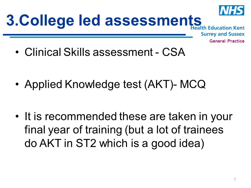 General Practice 3.College led assessments Clinical Skills assessment - CSA Applied Knowledge test (AKT)- MCQ It is recommended these are taken in your final year of training (but a lot of trainees do AKT in ST2 which is a good idea) 7