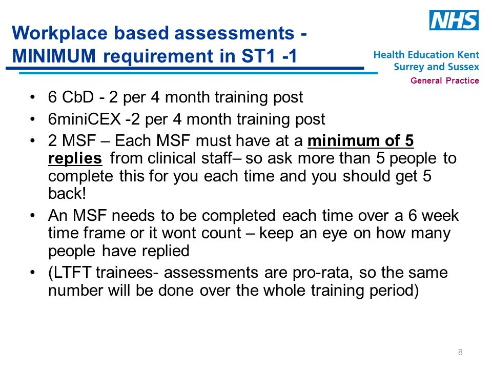 General Practice Workplace based assessments - MINIMUM requirement in ST1 -1 6 CbD - 2 per 4 month training post 6miniCEX -2 per 4 month training post 2 MSF – Each MSF must have at a minimum of 5 replies from clinical staff– so ask more than 5 people to complete this for you each time and you should get 5 back.