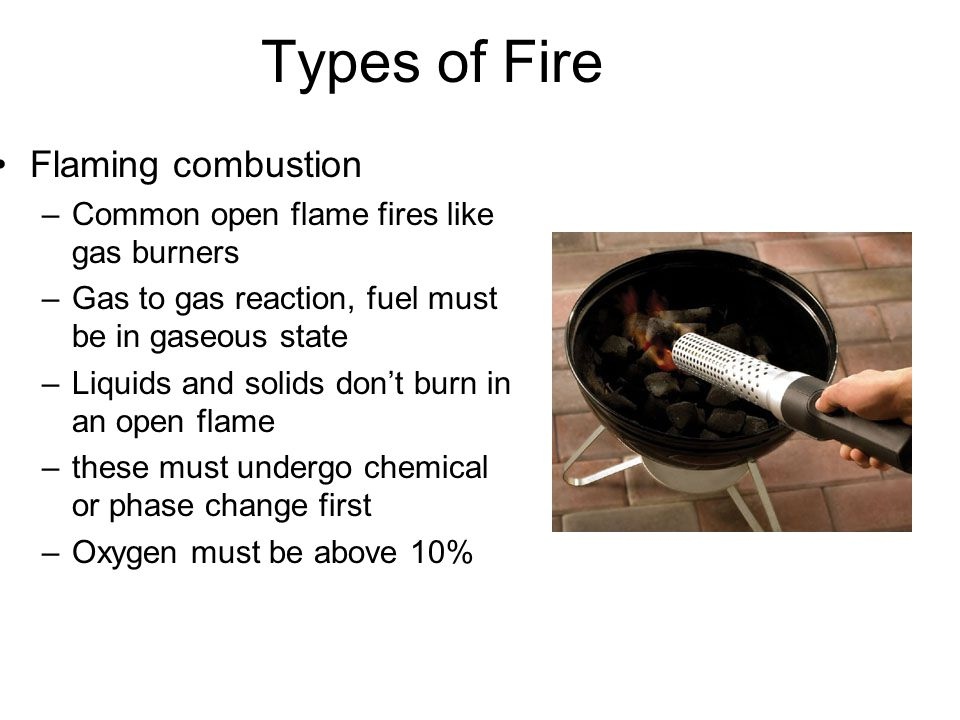 Types of Fire Flaming combustion –Common open flame fires like gas burners –Gas to gas reaction, fuel must be in gaseous state –Liquids and solids don't burn in an open flame –these must undergo chemical or phase change first –Oxygen must be above 10%