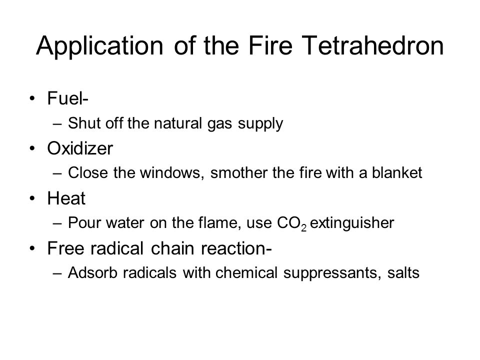 Application of the Fire Tetrahedron Fuel- –Shut off the natural gas supply Oxidizer –Close the windows, smother the fire with a blanket Heat –Pour water on the flame, use CO 2 extinguisher Free radical chain reaction- –Adsorb radicals with chemical suppressants, salts
