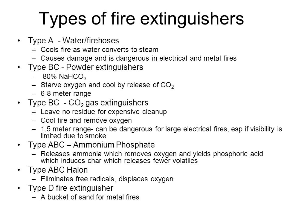 Types of fire extinguishers Type A - Water/firehoses –Cools fire as water converts to steam –Causes damage and is dangerous in electrical and metal fires Type BC - Powder extinguishers – 80% NaHCO 3 –Starve oxygen and cool by release of CO 2 –6-8 meter range Type BC - CO 2 gas extinguishers –Leave no residue for expensive cleanup –Cool fire and remove oxygen –1.5 meter range- can be dangerous for large electrical fires, esp if visibility is limited due to smoke Type ABC – Ammonium Phosphate –Releases ammonia which removes oxygen and yields phosphoric acid which induces char which releases fewer volatiles Type ABC Halon –Eliminates free radicals, displaces oxygen Type D fire extinguisher –A bucket of sand for metal fires