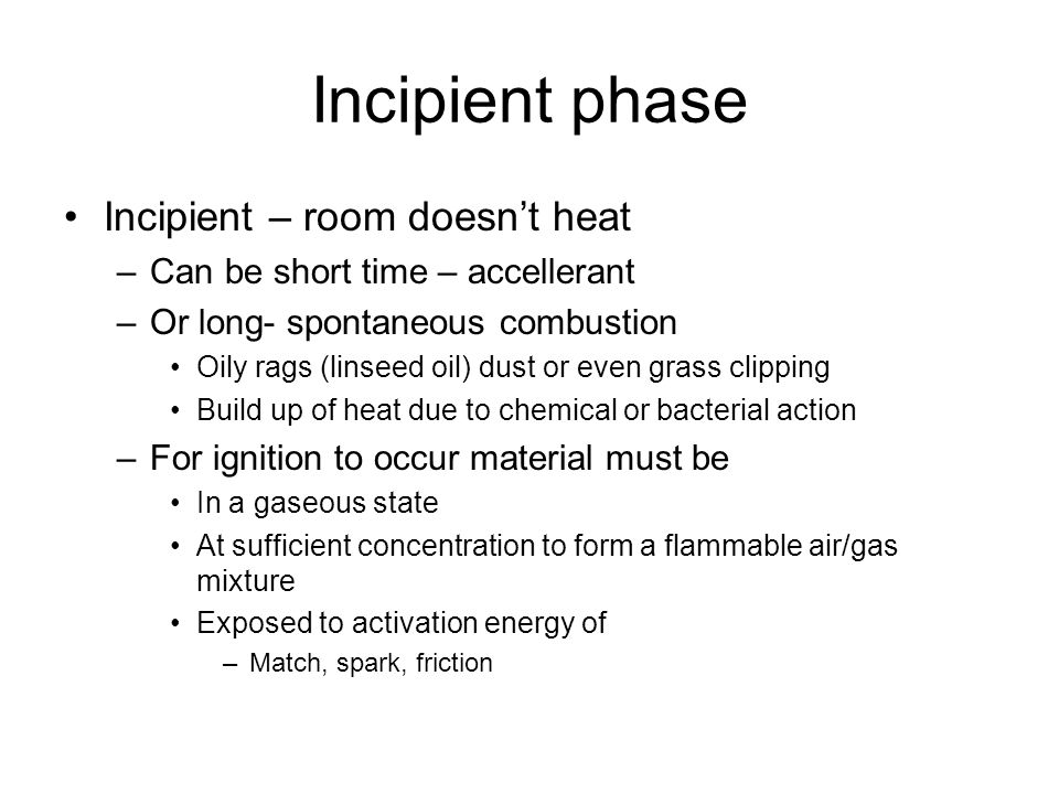 Incipient phase Incipient – room doesn't heat –Can be short time – accellerant –Or long- spontaneous combustion Oily rags (linseed oil) dust or even grass clipping Build up of heat due to chemical or bacterial action –For ignition to occur material must be In a gaseous state At sufficient concentration to form a flammable air/gas mixture Exposed to activation energy of –Match, spark, friction