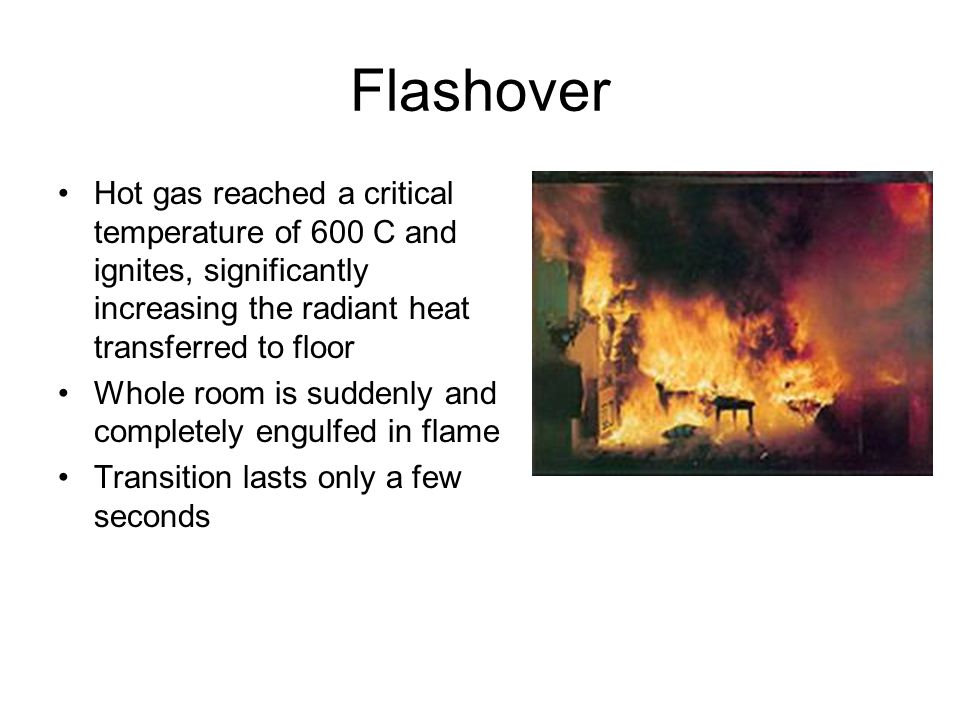 Flashover Hot gas reached a critical temperature of 600 C and ignites, significantly increasing the radiant heat transferred to floor Whole room is suddenly and completely engulfed in flame Transition lasts only a few seconds