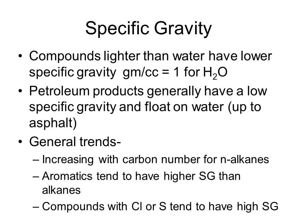 Specific Gravity Compounds lighter than water have lower specific gravity gm/cc = 1 for H 2 O Petroleum products generally have a low specific gravity and float on water (up to asphalt) General trends- –Increasing with carbon number for n-alkanes –Aromatics tend to have higher SG than alkanes –Compounds with Cl or S tend to have high SG