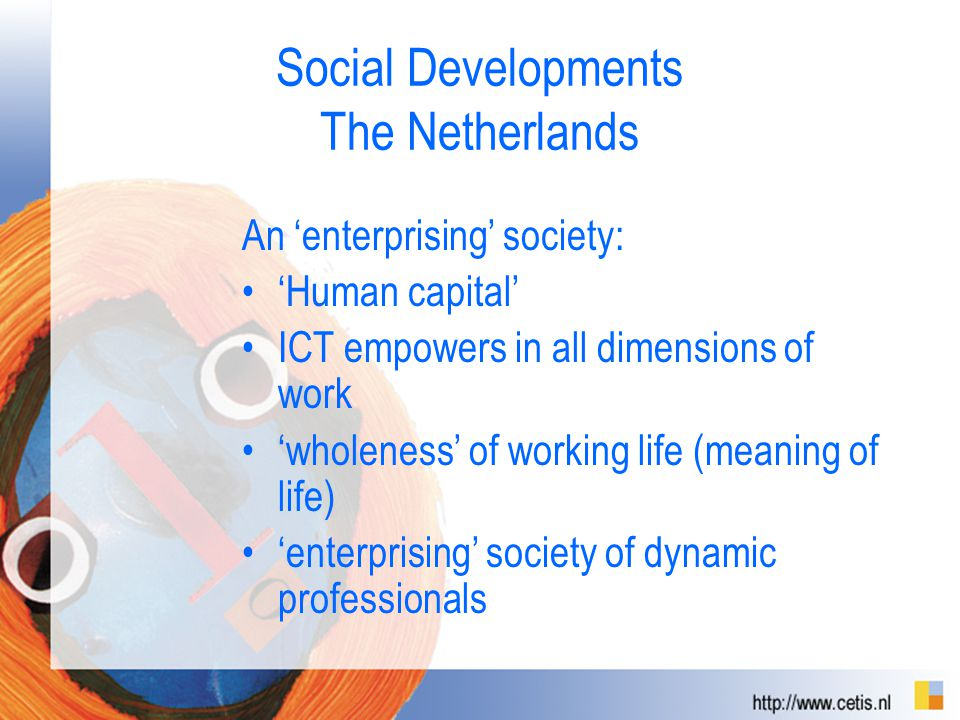 Social Developments The Netherlands An 'enterprising' society: 'Human capital' ICT empowers in all dimensions of work 'wholeness' of working life (meaning of life) 'enterprising' society of dynamic professionals