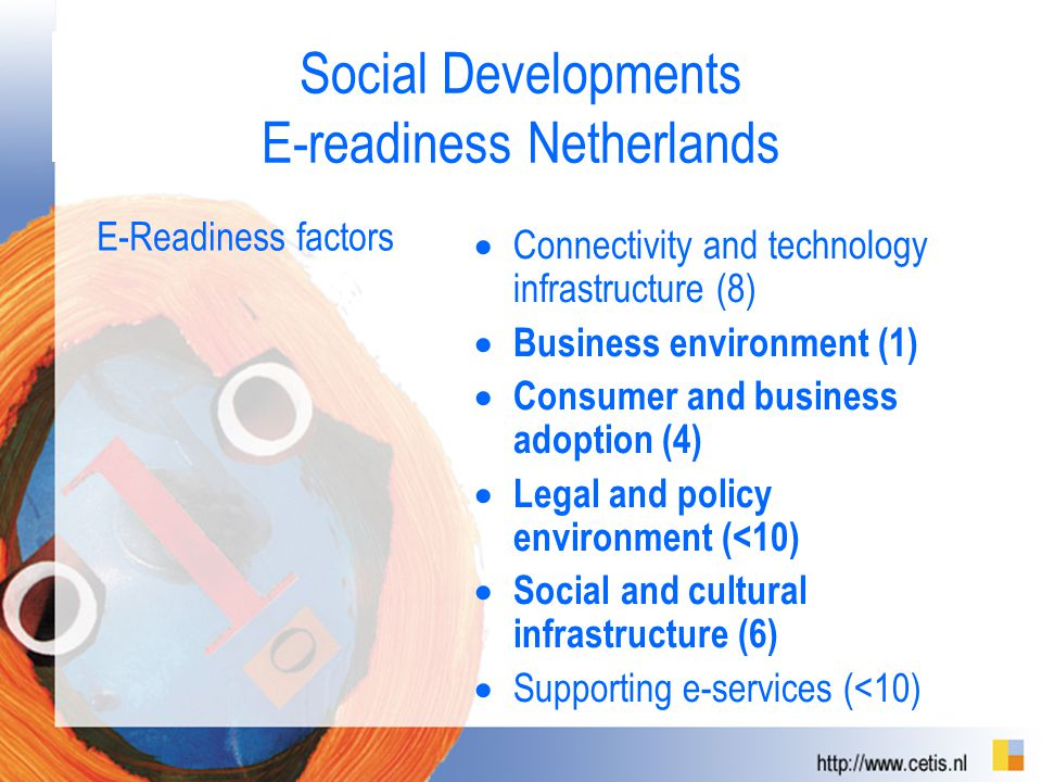 Social Developments E-readiness Netherlands E-Readiness factors  Connectivity and technology infrastructure (8)  Business environment (1)  Consumer