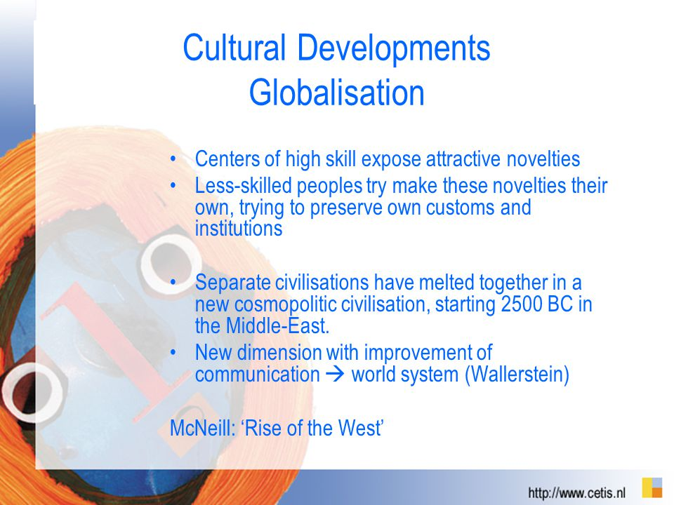 Cultural Developments Globalisation Centers of high skill expose attractive novelties Less-skilled peoples try make these novelties their own, trying