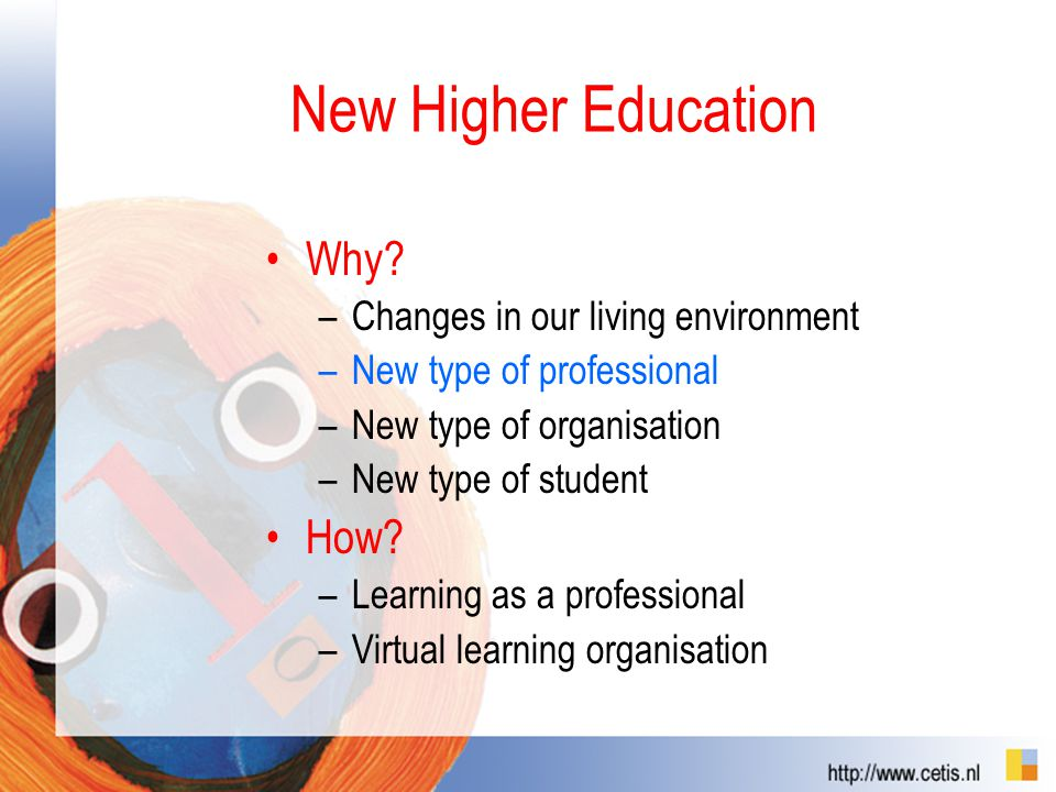 New Higher Education Why? –Changes in our living environment –New type of professional –New type of organisation –New type of student How? –Learning a