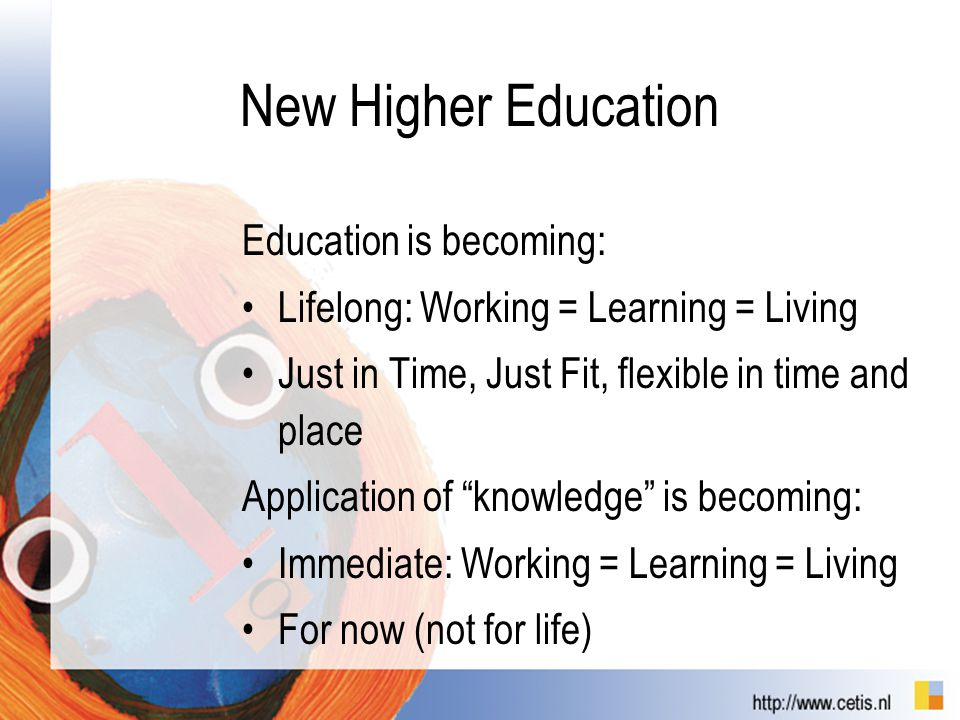 "New Higher Education Education is becoming: Lifelong: Working = Learning = Living Just in Time, Just Fit, flexible in time and place Application of ""k"