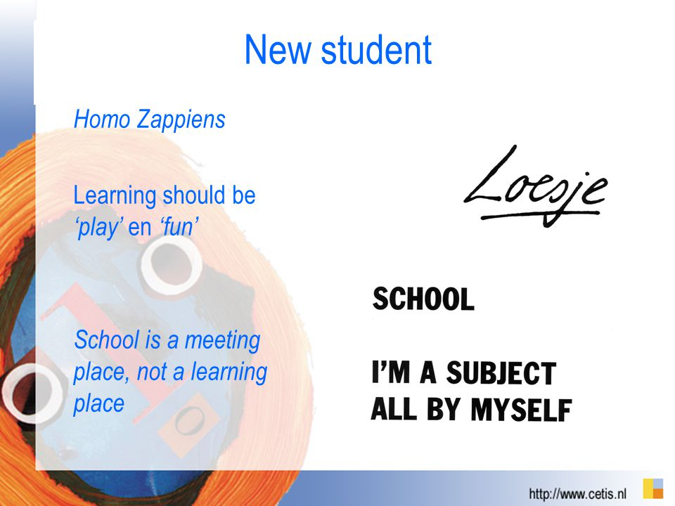 Homo Zappiens Learning should be 'play' en 'fun' School is a meeting place, not a learning place