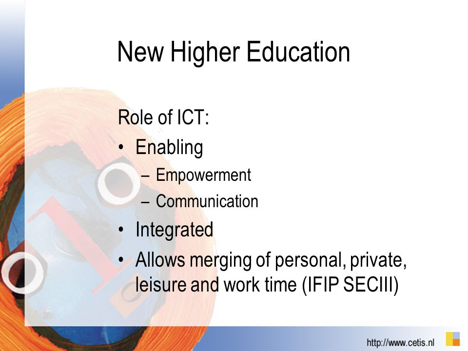 New Higher Education Role of ICT: Enabling –Empowerment –Communication Integrated Allows merging of personal, private, leisure and work time (IFIP SECIII)