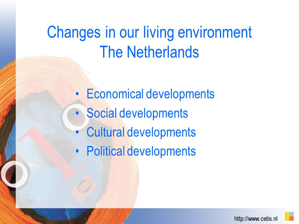 Changes in our living environment The Netherlands Economical developments Social developments Cultural developments Political developments