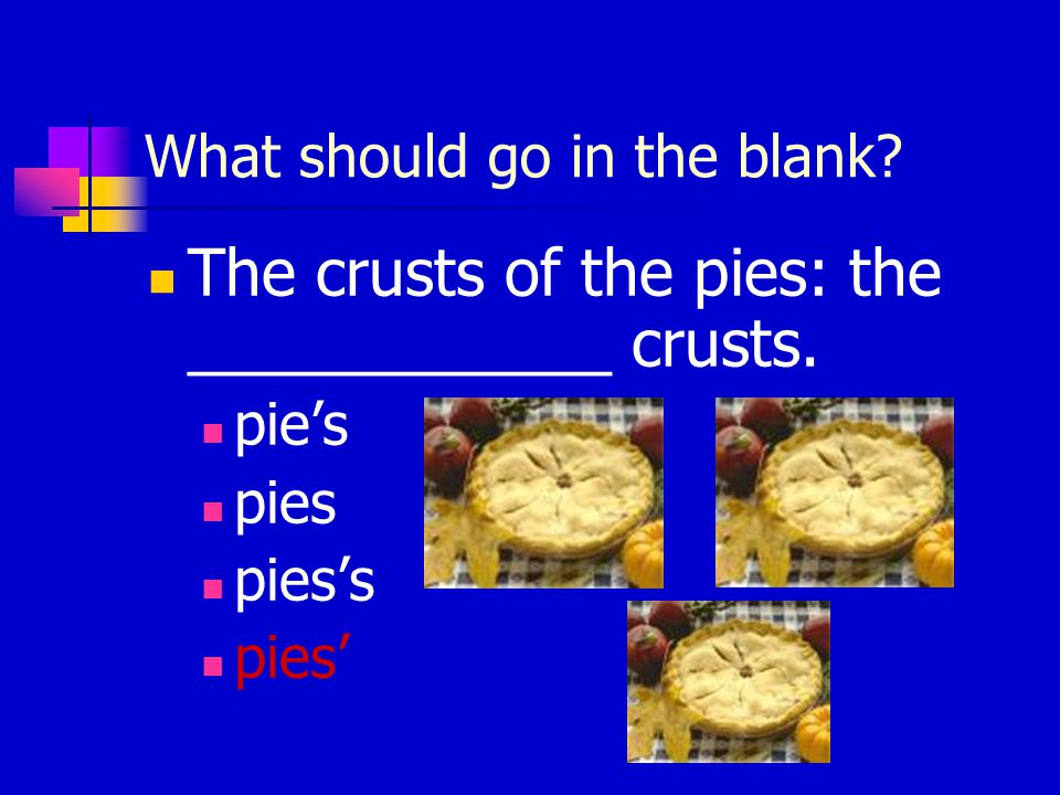 What should go in the blank? The crusts of the pies: the ____________ crusts. pie's pies pies's pies'