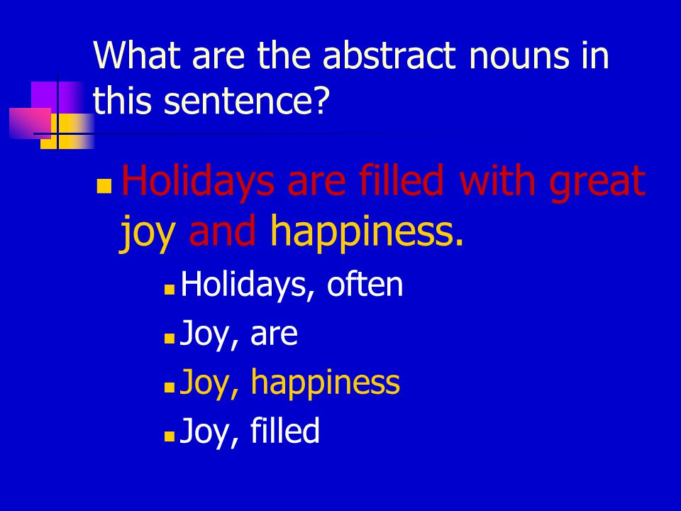 What are the abstract nouns in this sentence? Holidays are filled with great joy and happiness. Holidays, often Joy, are Joy, happiness Joy, filled
